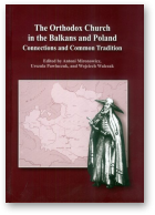 Mironowicz Antoni, Pawluczuk Urszula, Walczak Wojciech, The Orthodox Church in the Balkans and Poland Connections and Common Tradition